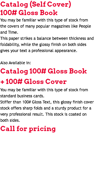 Catalog (Self Cover) 100# Gloss Book You may be familiar with this type of stock from the covers of many popular magazines like People and Time. This paper strikes a balance between thickness and foldability, while the glossy finish on both sides gives your text a professional appearance. Also Available in: Catalog 100# Gloss Book + 100# Gloss Cover You may be familiar with this type of stock from standard business cards. Stiffer than 100# Gloss Text, this glossy finish cover stock offers sharp folds and a sturdy product for a very professional result. This stock is coated on both sides. Call for pricing